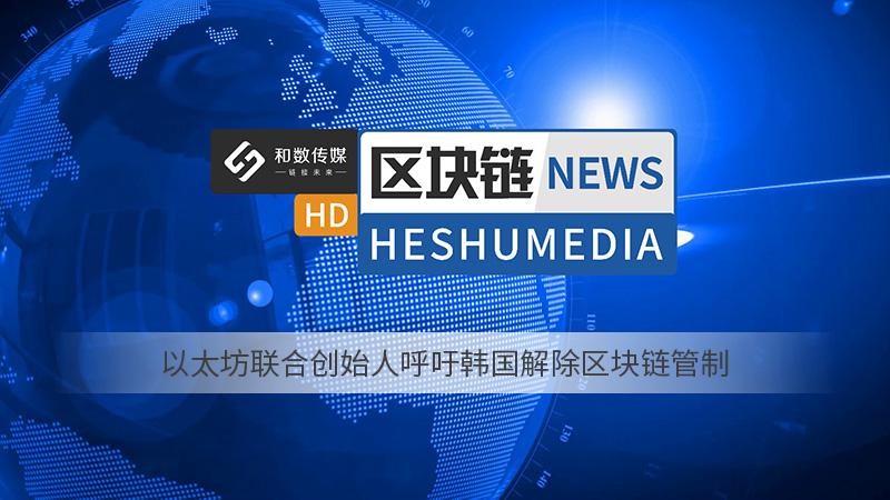 和数快讯14:以太坊联合创始人呼吁韩国解除区块链管制