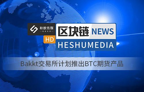 和数快讯21:Bakkt交易所计划推出BTC期货产品